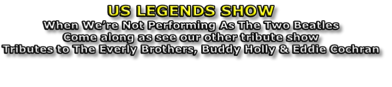 US LEGENDS SHOW When We're Not Performing As The Two Beatles Come along as see our other tribute show Tributes to The Everly Brothers, Buddy Holly & Eddie Cochran